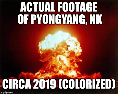 Nuclear Explosion | ACTUAL FOOTAGE OF PYONGYANG, NK CIRCA 2019 (COLORIZED) | image tagged in memes,nuclear explosion | made w/ Imgflip meme maker