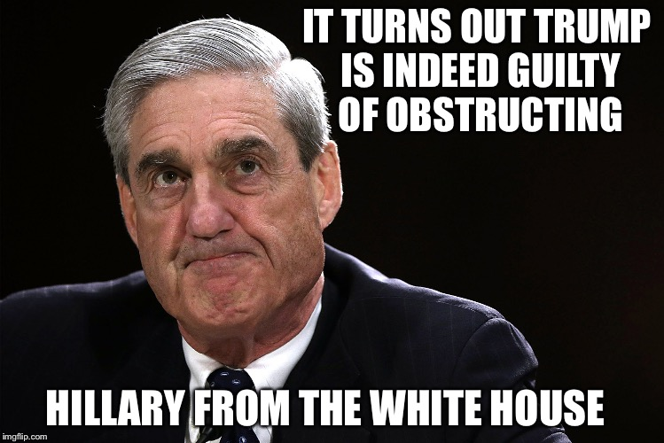 Obstruction of Clinton | IT TURNS OUT TRUMP IS INDEED GUILTY OF OBSTRUCTING HILLARY FROM THE WHITE HOUSE | image tagged in mueller,hillary clinton,donald trump,obstruction of justice,memes | made w/ Imgflip meme maker