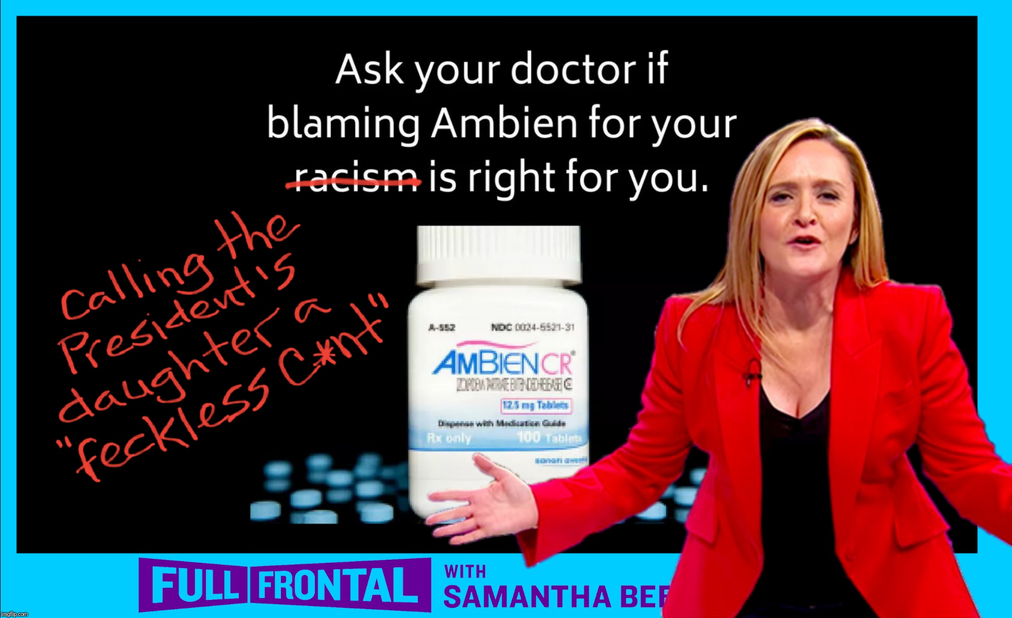 Samantha be like... | ASK YOUR DOCTOR IF AMBIEN IS RIGHT FOR YOUR CALLING THE 1ST DAUGHTER A FECKLESS C-WORD | image tagged in memes,samantha bee,ivanka trump,political meme,ambien,liberal hypocrisy | made w/ Imgflip meme maker
