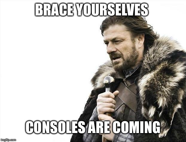 Brace Yourselves X is Coming Meme | BRACE YOURSELVES CONSOLES ARE COMING | image tagged in memes,brace yourselves x is coming | made w/ Imgflip meme maker