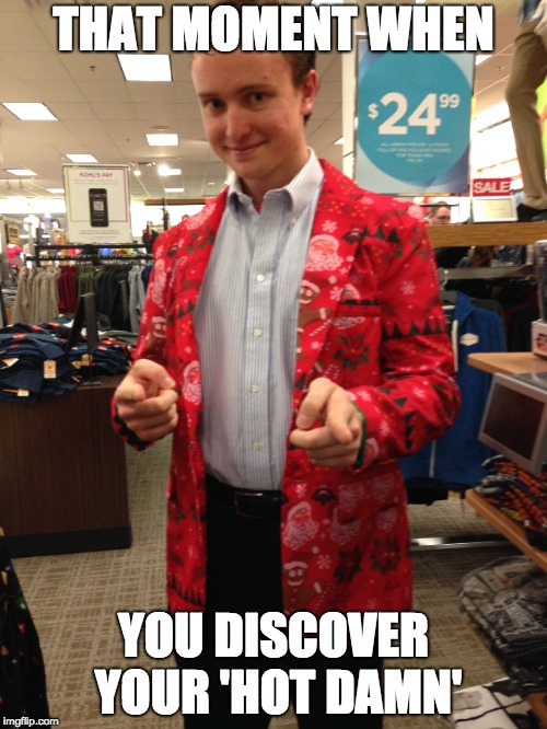 Don't Jack My Style | THAT MOMENT WHEN YOU DISCOVER YOUR 'HOT DAMN' | image tagged in style | made w/ Imgflip meme maker