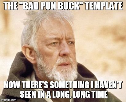 "THE ""BAD PUN BUCK"" TEMPLATE NOW THERE'S SOMETHING I HAVEN'T SEEN IN A LONG, LONG TIME 