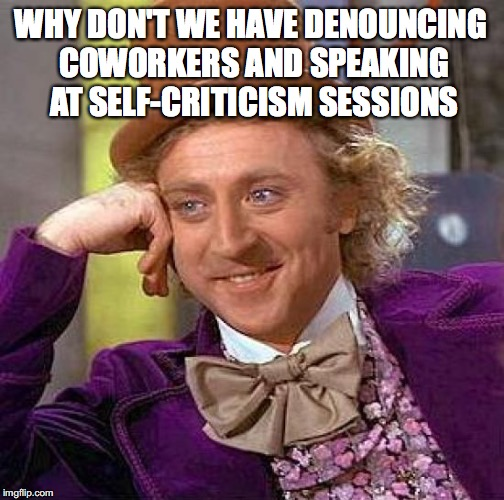 Creepy Condescending Wonka Meme | WHY DON'T WE HAVE DENOUNCING COWORKERS AND SPEAKING AT SELF-CRITICISM SESSIONS | image tagged in memes,creepy condescending wonka | made w/ Imgflip meme maker