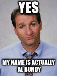 YES MY NAME IS ACTUALLY AL BUNDY | made w/ Imgflip meme maker