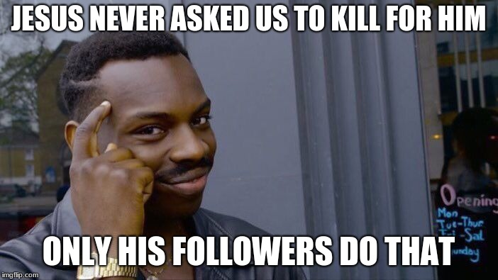 Roll Safe Think About It Meme | JESUS NEVER ASKED US TO KILL FOR HIM ONLY HIS FOLLOWERS DO THAT | image tagged in memes,roll safe think about it | made w/ Imgflip meme maker