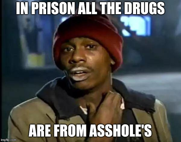 Y'all Got Any More Of That Meme | IN PRISON ALL THE DRUGS ARE FROM ASSHOLE'S | image tagged in memes,y'all got any more of that | made w/ Imgflip meme maker