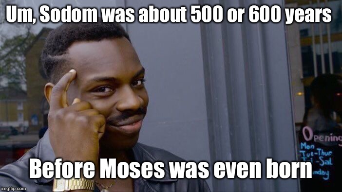 Roll Safe Think About It Meme | Um, Sodom was about 500 or 600 years Before Moses was even born | image tagged in memes,roll safe think about it | made w/ Imgflip meme maker
