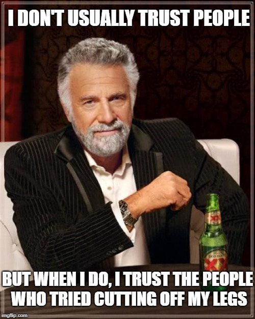 I Trust the Right People | I DON'T USUALLY TRUST PEOPLE BUT WHEN I DO, I TRUST THE PEOPLE WHO TRIED CUTTING OFF MY LEGS | image tagged in memes,the most interesting man in the world,creepypasta,quotev,fanfiction | made w/ Imgflip meme maker