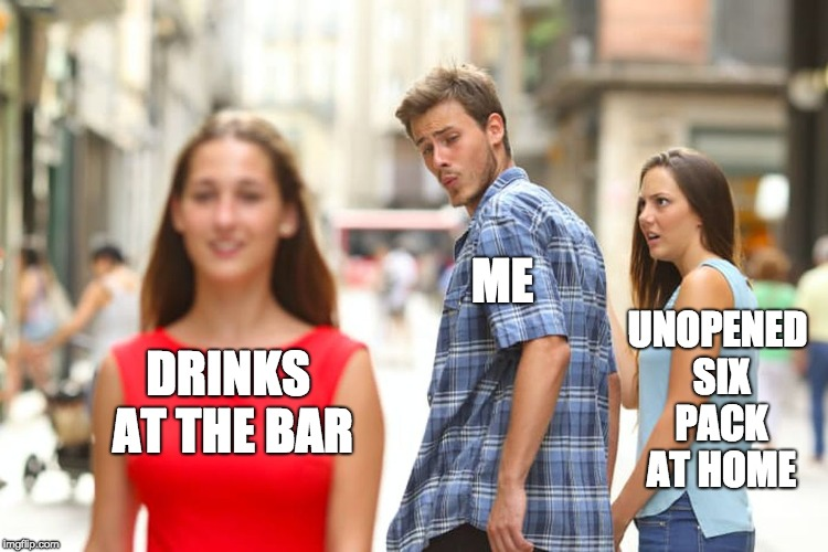 Drinking alone is so overrated.  | DRINKS AT THE BAR ME UNOPENED SIX PACK AT HOME | image tagged in distracted boyfriend,drinking,alcoholic | made w/ Imgflip meme maker