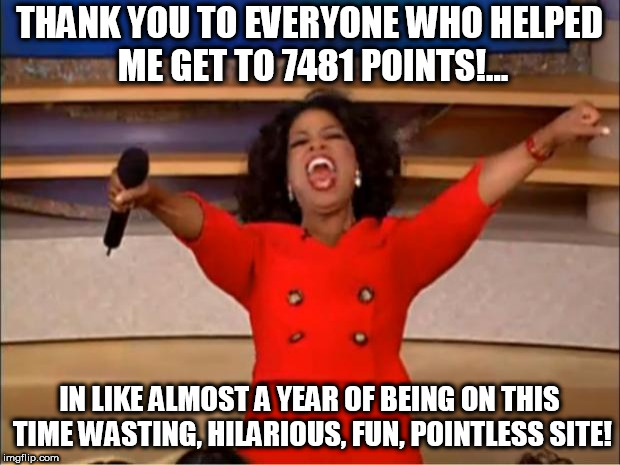 mediocraty | THANK YOU TO EVERYONE WHO HELPED ME GET TO 7481 POINTS!... IN LIKE ALMOST A YEAR OF BEING ON THIS TIME WASTING, HILARIOUS, FUN, POINTLESS SI | image tagged in memes,oprah you get a | made w/ Imgflip meme maker