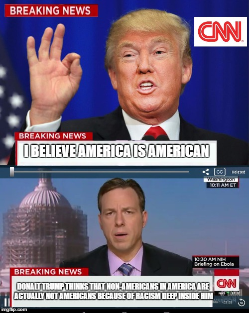 CNN Spins Trump News  | I BELIEVE AMERICA IS AMERICAN DONALT TRUMP THINKS THAT NON-AMERICANS IN AMERICA ARE ACTUALLY NOT AMERICANS BECAUSE OF RACISM DEEP INSIDE HIM | image tagged in cnn spins trump news | made w/ Imgflip meme maker
