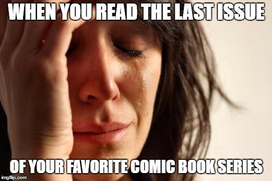First World Problems Meme | WHEN YOU READ THE LAST ISSUE OF YOUR FAVORITE COMIC BOOK SERIES | image tagged in memes,first world problems | made w/ Imgflip meme maker