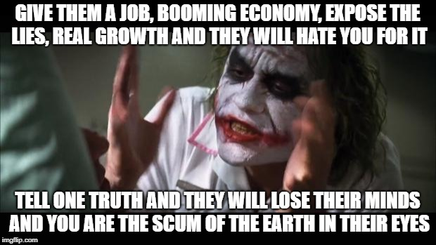 And everybody loses their minds Meme | GIVE THEM A JOB, BOOMING ECONOMY, EXPOSE THE LIES, REAL GROWTH AND THEY WILL HATE YOU FOR IT TELL ONE TRUTH AND THEY WILL LOSE THEIR MINDS A | image tagged in memes,and everybody loses their minds | made w/ Imgflip meme maker