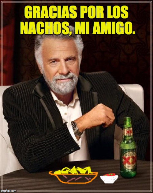 The Most Interesting Man In The World Meme | GRACIAS POR LOS NACHOS, MI AMIGO. | image tagged in memes,the most interesting man in the world | made w/ Imgflip meme maker