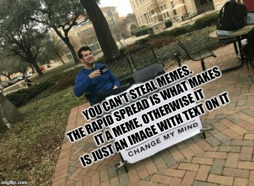 YOU CAN'T STEAL MEMES. THE RAPID SPREAD IS WHAT MAKES IT A MEME, OTHERWISE IT IS JUST AN IMAGE WITH TEXT ON IT | image tagged in change my mind | made w/ Imgflip meme maker