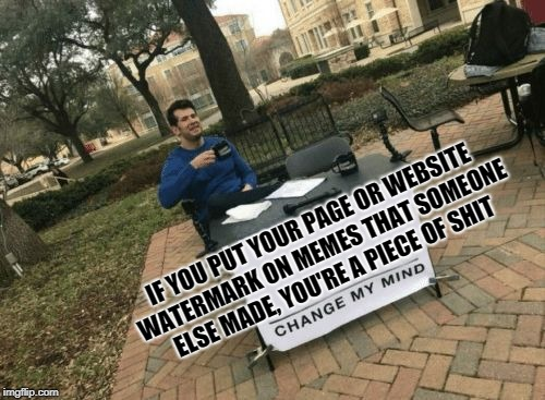 IF YOU PUT YOUR PAGE OR WEBSITE WATERMARK ON MEMES THAT SOMEONE ELSE MADE, YOU'RE A PIECE OF SHIT | image tagged in change my mind | made w/ Imgflip meme maker