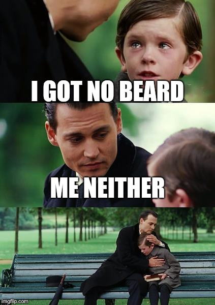 Finding Neverland Meme | I GOT NO BEARD ME NEITHER | image tagged in memes,finding neverland | made w/ Imgflip meme maker