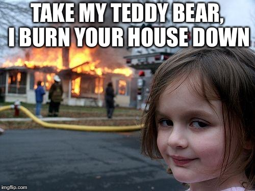 Disaster Girl Meme | TAKE MY TEDDY BEAR, I BURN YOUR HOUSE DOWN | image tagged in memes,disaster girl | made w/ Imgflip meme maker