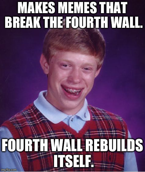 That fourth wall. | MAKES MEMES THAT BREAK THE FOURTH WALL. FOURTH WALL REBUILDS ITSELF. | image tagged in memes,bad luck brian | made w/ Imgflip meme maker