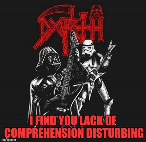 An excuse to cover up weaknesses that lie within | I FIND YOU LACK OF COMPREHENSION DISTURBING | image tagged in memes,darth vader,star wars,death,powermetalhead,death metal | made w/ Imgflip meme maker