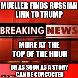 MUELLER FINDS RUSSIAN LINK TO TRUMP MORE AT THE TOP OF THE HOUR OR AS SOON AS A STORY CAN BE CONCOCTED | image tagged in breaking news | made w/ Imgflip meme maker