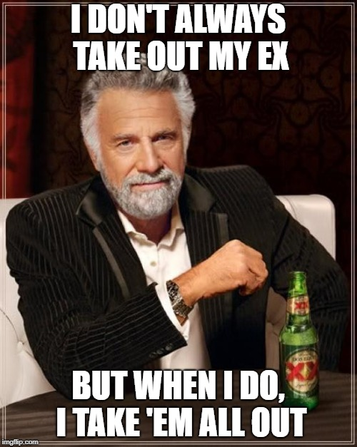 The Most Interesting Man In The World Meme | I DON'T ALWAYS TAKE OUT MY EX BUT WHEN I DO, I TAKE 'EM ALL OUT | image tagged in memes,the most interesting man in the world | made w/ Imgflip meme maker