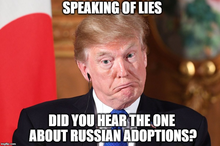 Trump dumbfounded | SPEAKING OF LIES DID YOU HEAR THE ONE ABOUT RUSSIAN ADOPTIONS? | image tagged in trump dumbfounded | made w/ Imgflip meme maker
