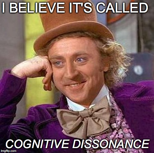Creepy Condescending Wonka Meme | I BELIEVE IT'S CALLED COGNITIVE DISSONANCE | image tagged in memes,creepy condescending wonka | made w/ Imgflip meme maker