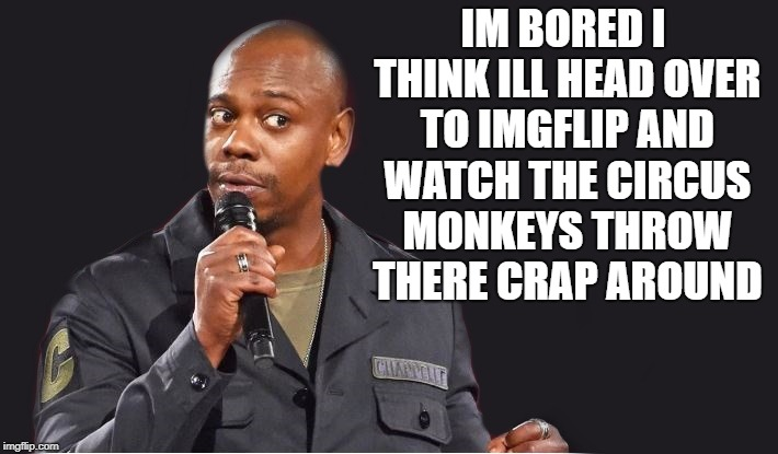 bored  |  IM BORED I THINK ILL HEAD OVER TO IMGFLIP AND WATCH THE CIRCUS MONKEYS THROW THERE CRAP AROUND | image tagged in comedian | made w/ Imgflip meme maker