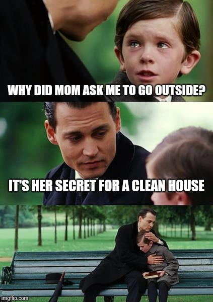 Finding Neverland Meme | WHY DID MOM ASK ME TO GO OUTSIDE? IT'S HER SECRET FOR A CLEAN HOUSE | image tagged in memes,finding neverland | made w/ Imgflip meme maker