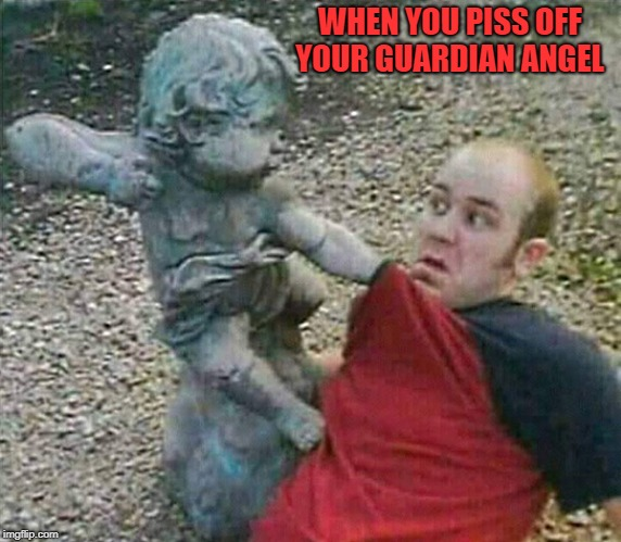 watch your step | WHEN YOU PISS OFF YOUR GUARDIAN ANGEL | image tagged in guardian angel | made w/ Imgflip meme maker