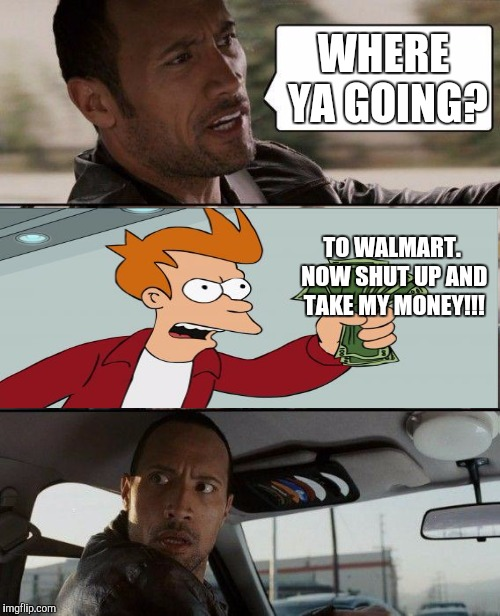 Bad Photoshop Sunday presents: the rock driving Fry to Walmart | WHERE YA GOING? TO WALMART. NOW SHUT UP AND TAKE MY MONEY!!! | image tagged in memes,the rock driving,shut up and take my money fry,walamrt,the rock | made w/ Imgflip meme maker