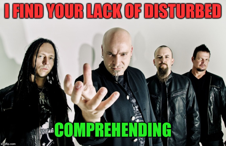 I FIND YOUR LACK OF DISTURBED COMPREHENDING | made w/ Imgflip meme maker
