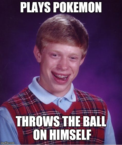 Bad Luck Brian Meme | PLAYS POKEMON THROWS THE BALL ON HIMSELF | image tagged in memes,bad luck brian | made w/ Imgflip meme maker