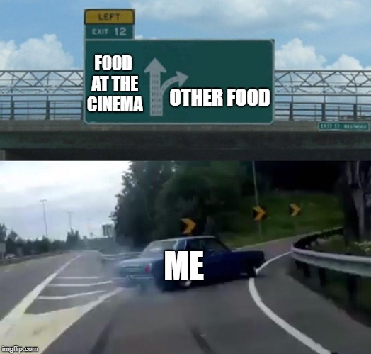 Left Exit 12 Off Ramp Meme | OTHER FOOD ME FOOD AT THE CINEMA | image tagged in memes,left exit 12 off ramp | made w/ Imgflip meme maker