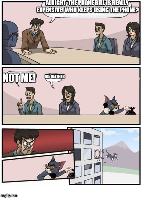 We Need To Make Cutbacks | ALRIGHT, THE PHONE BILL IS REALLY EXPENSIVE! WHO KEEPS USING THE PHONE? ME NEITHER NOT ME! | image tagged in memes,funny,boardroom meeting suggestion,tom and jerry,cats | made w/ Imgflip meme maker