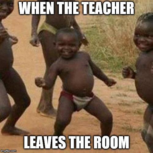 Third World Success Kid Meme | WHEN THE TEACHER LEAVES THE ROOM | image tagged in memes,third world success kid | made w/ Imgflip meme maker