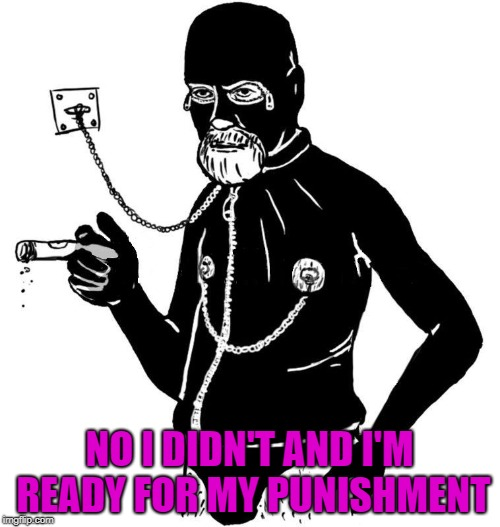 NO I DIDN'T AND I'M READY FOR MY PUNISHMENT | made w/ Imgflip meme maker