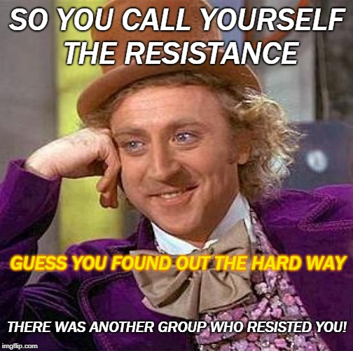I just could not Resist,lol | SO YOU CALL YOURSELF THE RESISTANCE GUESS YOU FOUND OUT THE HARD WAY THERE WAS ANOTHER GROUP WHO RESISTED YOU! | image tagged in memes,creepy condescending wonka,political meme,retardsistance | made w/ Imgflip meme maker