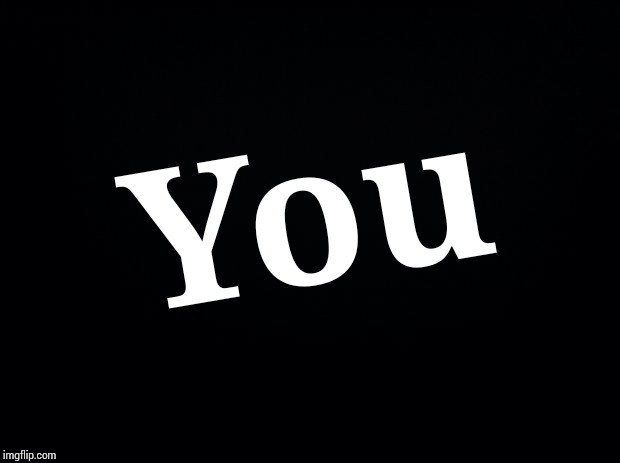 Black background | You | image tagged in black background | made w/ Imgflip meme maker