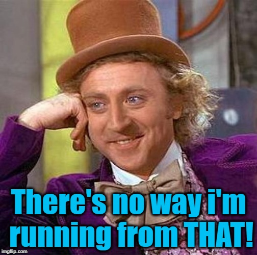 Creepy Condescending Wonka Meme | There's no way i'm running from THAT! | image tagged in memes,creepy condescending wonka | made w/ Imgflip meme maker