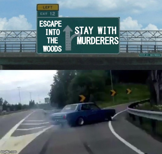 Obvious Choice | ESCAPE INTO THE WOODS STAY WITH MURDERERS | image tagged in memes,left exit 12 off ramp,quotev,fanfiction,creepypasta | made w/ Imgflip meme maker