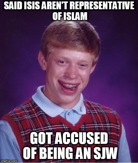 Bad Luck Brian Meme | SAID ISIS AREN'T REPRESENTATIVE OF ISLAM GOT ACCUSED OF BEING AN SJW | image tagged in memes,bad luck brian,isis,islam,sjw,social justice warrior | made w/ Imgflip meme maker