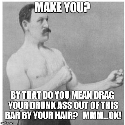 Overly Manly Man Meme | MAKE YOU? BY THAT DO YOU MEAN DRAG YOUR DRUNK ASS OUT OF THIS BAR BY YOUR HAIR?   MMM...OK! | image tagged in memes,overly manly man | made w/ Imgflip meme maker