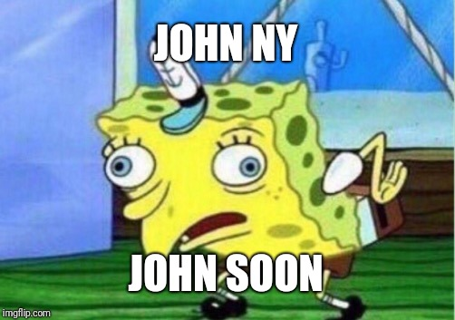 Mocking Spongebob Meme | JOHN NY JOHN SOON | image tagged in memes,mocking spongebob | made w/ Imgflip meme maker