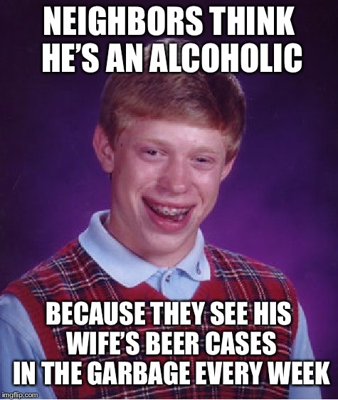 Bad Luck Brian Meme | NEIGHBORS THINK HE'S AN ALCOHOLIC BECAUSE THEY SEE HIS WIFE'S BEER CASES IN THE GARBAGE EVERY WEEK | image tagged in memes,bad luck brian | made w/ Imgflip meme maker