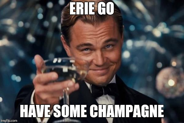 Leonardo Dicaprio Cheers Meme | ERIE GO HAVE SOME CHAMPAGNE | image tagged in memes,leonardo dicaprio cheers | made w/ Imgflip meme maker