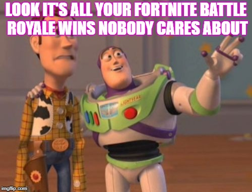 X, X Everywhere Meme | LOOK IT'S ALL YOUR FORTNITE BATTLE ROYALE WINS NOBODY CARES ABOUT | image tagged in memes,x x everywhere | made w/ Imgflip meme maker