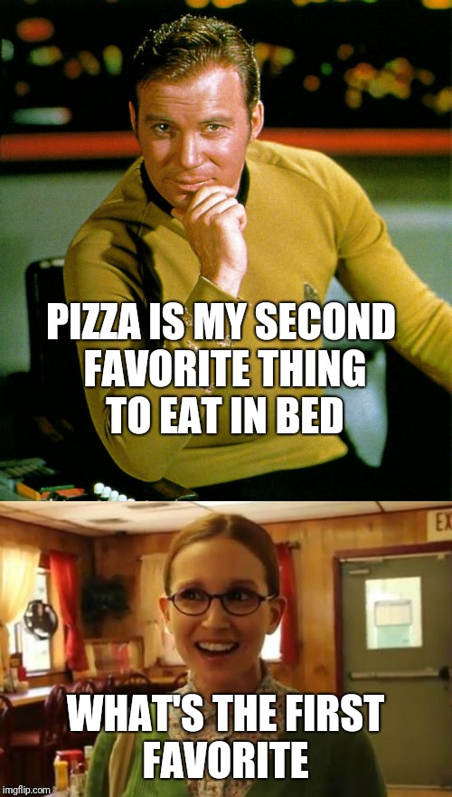 PIZZA IS MY SECOND FAVORITE THING TO EAT IN BED WHAT'S THE FIRST FAVORITE | image tagged in sexually oblivious girlfriend | made w/ Imgflip meme maker