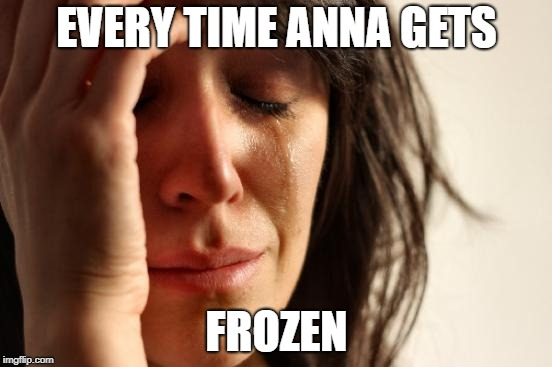 First World Problems Meme | EVERY TIME ANNA GETS FROZEN | image tagged in memes,first world problems | made w/ Imgflip meme maker